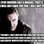 I Will Find You And Kill You Meme | IF YOU STOP DRIVING LIKE A MANIAC, THAT'LL BE THE END OF IT. I WILL NOT LOOK FOR YOU, I WILL NOT PURSUE YOU. BUT IF YOU DON'T, I WILL LOOK F | image tagged in memes,i will find you and kill you | made w/ Imgflip meme maker