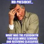 If Hillary would have been indicted, then the FBI would have had to pursue Obama as well | JUST ONE MORE THING  MR PRESIDENT... WHAT WAS THE PSEUDONYM YOU USED WHILE SENDING AND RECEIVING CLASSIFIED EMAILS WITH SECRETARY CLINTON? | image tagged in columbo,hillary,obama,email scandal,fbi,doj | made w/ Imgflip meme maker