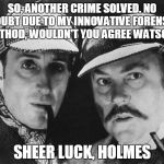 I Should Be So Lucky | SO, ANOTHER CRIME SOLVED. NO DOUBT DUE TO MY INNOVATIVE FORENSIC METHOD, WOULDN'T YOU AGREE WATSON? SHEER LUCK, HOLMES | image tagged in sherlock holmes,detectives | made w/ Imgflip meme maker