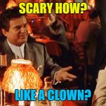 He scares me... | SCARY HOW? LIKE A CLOWN? | image tagged in goodfellas do i amuse you,memes,clowns,scary clowns,films,goodfellas | made w/ Imgflip meme maker
