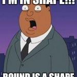 Family guy weatherman | I'M IN SHAPE!!! ROUND IS A SHAPE | image tagged in family guy weatherman | made w/ Imgflip meme maker