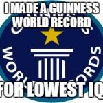 Guinness World Record Meme | I MADE A GUINNESS WORLD RECORD FOR LOWEST IQ | image tagged in memes,guinness world record | made w/ Imgflip meme maker