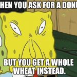 Spongebob funny face | WHEN YOU ASK FOR A DONUT BUT YOU GET A WHOLE WHEAT INSTEAD. | image tagged in spongebob funny face | made w/ Imgflip meme maker