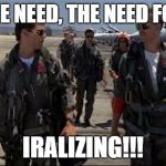 Top gun  | I FEEL THE NEED, THE NEED FOR SP....... IRALIZING!!! | image tagged in top gun | made w/ Imgflip meme maker
