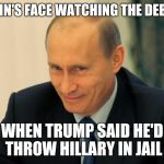 vladimir putin smiling | PUTIN'S FACE WATCHING THE DEBATE WHEN TRUMP SAID HE'D THROW HILLARY IN JAIL | image tagged in vladimir putin smiling | made w/ Imgflip meme maker
