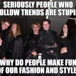 Goth People | SERIOUSLY PEOPLE WHO FOLLOW TRENDS ARE STUPID WHY DO PEOPLE MAKE FUN OF OUR FASHION AND STYLE? | image tagged in goth people | made w/ Imgflip meme maker