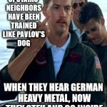 Two Can Play The Annoying Neighbor Game | UPSTAIRS NEIGHBORS HAVE BEEN TRAINED LIKE PAVLOV'S DOG WHEN THEY HEAR GERMAN HEAVY METAL, NOW THEY STFU AND GO INSIDE | image tagged in a goose and a bird,my templates challenge,is this a clue,german heavy metal,pavlov's dog,stfu | made w/ Imgflip meme maker