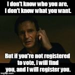 Liam Neeson Taken Meme | I don't know who you are, I don't know what you want. But if you're not registered to vote, I will find you, and I will register you. | image tagged in memes,liam neeson taken | made w/ Imgflip meme maker