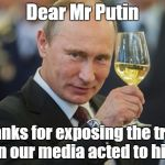 Vladimir Putin Cheers | Dear Mr Putin Thanks for exposing the truth when our media acted to hide it. | image tagged in vladimir putin cheers | made w/ Imgflip meme maker