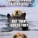 Bad pun otter | CAROUSELS USED TO STAY STILL BUT THEN I GUESS THEY STARTED A REVOLUTION | image tagged in bad pun otter | made w/ Imgflip meme maker