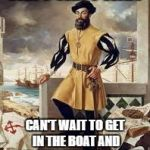 Ferdinand Magellan | CAN'T CAN'T WAIT CAN'T WAIT TO GET IN THE BOAT AND SAIL AROUND THE WORLD | image tagged in ferdinand magellan | made w/ Imgflip meme maker
