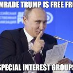 Putin shush | COMRADE TRUMP IS FREE FROM SPECIAL INTEREST GROUPS | image tagged in putin shush | made w/ Imgflip meme maker