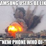 "Samsung user be like | SAMSUNG USERS BE LIKE ""NEW PHONE WHO DI-"" 