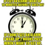 Alarm Clock Meme | IF I SET AN ALARM I WAKE UP 10 MINUTES BEFORE IT GOES OFF IF I DON'T SET AN ALARM I WAKE UP 2 HOURS PAST WHEN I WANT TO GET UP. | image tagged in memes,alarm clock | made w/ Imgflip meme maker