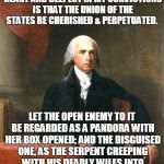 "James Madison | ""THE ADVICE NEAREST TO MY HEART AND DEEPEST IN MY CONVICTIONS IS THAT THE UNION OF THE STATES BE CHERISHED & PERPETUATED. LET THE OPEN ENEMY 