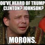 Truly you have a dizzying intellect... | YOU'VE HEARD OF TRUMP?  CLINTON? JOHNSON? MORONS. | image tagged in princess bride morons,election 2016,hillary clinton,donald trump | made w/ Imgflip meme maker
