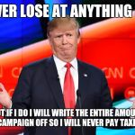 Donald Trump Confused | I NEVER LOSE AT ANYTHING I DO! BUT IF I DO I WILL WRITE THE ENTIRE AMOUNT OF MY CAMPAIGN OFF SO I WILL NEVER PAY TAXES EVER! | image tagged in donald trump confused | made w/ Imgflip meme maker