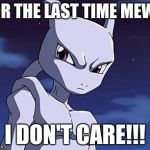 Mewtwo | FOR THE LAST TIME MEW... I DON'T CARE!!! | image tagged in mewtwo | made w/ Imgflip meme maker