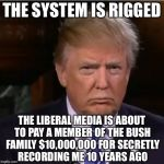 Donald Trump sulk | THE SYSTEM IS RIGGED THE LIBERAL MEDIA IS ABOUT TO PAY A MEMBER OF THE BUSH FAMILY $10,000,000 FOR SECRETLY RECORDING ME 10 YEARS AGO | image tagged in donald trump sulk,memes,donald trump | made w/ Imgflip meme maker