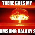 Atomic Bomb | THERE GOES MY SAMSUNG GALAXY S7 | image tagged in atomic bomb | made w/ Imgflip meme maker