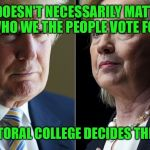 I DO NOT like this  | IT DOESN'T NECESSARILY MATTER WHO WE THE PEOPLE VOTE FOR THE ELECTORAL COLLEGE DECIDES THE WINNER | image tagged in trump hillary | made w/ Imgflip meme maker