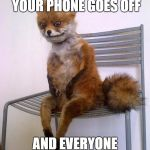 Stoned Fox | WHEN YOU'RE IN CLASS, YOUR PHONE GOES OFF AND EVERYONE LOOKS AT YOU | image tagged in stoned fox | made w/ Imgflip meme maker