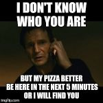 Liam Neeson Taken Meme | I DON'T KNOW WHO YOU ARE BUT MY PIZZA BETTER BE HERE IN THE NEXT 5 MINUTES OR I WILL FIND YOU | image tagged in memes,liam neeson taken | made w/ Imgflip meme maker