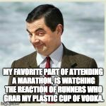 Mr Bean Smirk | MY FAVORITE PART OF ATTENDING A MARATHON, IS WATCHING THE REACTION OF RUNNERS WHO GRAB MY PLASTIC CUP OF VODKA. | image tagged in mr bean smirk | made w/ Imgflip meme maker