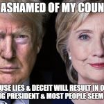 Donald Trump and Hillary Clinton | I AM ASHAMED OF MY COUNTRY BECAUSE LIES & DECEIT WILL RESULT IN ONE OF THESE BEING PRESIDENT & MOST PEOPLE SEEM OK WITH IT | image tagged in donald trump and hillary clinton | made w/ Imgflip meme maker
