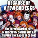 Clowns | BECAUSE OF A FEW BAD EGGS THE UNEMPLOYMENT RATE IN THE CLOWN COMMUNITY HAS TRIPLED SINCE AUGUST OF 2016 | image tagged in clowns | made w/ Imgflip meme maker