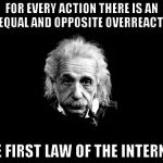 Albert Einstein 1 Meme | FOR EVERY ACTION THERE IS AN UNEQUAL AND OPPOSITE OVERREACTION THE FIRST LAW OF THE INTERNET. | image tagged in memes,albert einstein 1,funny,reactions,internet | made w/ Imgflip meme maker
