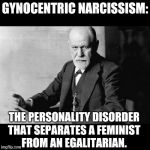 Sigmund Freud Sorry but | GYNOCENTRIC NARCISSISM: THE PERSONALITY DISORDER THAT SEPARATES A FEMINIST FROM AN EGALITARIAN. | image tagged in sigmund freud sorry but | made w/ Imgflip meme maker