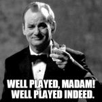 Bill Murray well played sir | WELL PLAYED, MADAM!  WELL PLAYED INDEED. | image tagged in bill murray | made w/ Imgflip meme maker