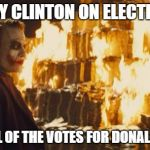 Joker Sending A Message | HILLARY CLINTON ON ELECTION DAY WITH ALL OF THE VOTES FOR DONALD TRUMP | image tagged in joker sending a message | made w/ Imgflip meme maker