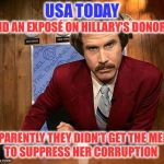 There's one in every crowd that swims against the tide | USA TODAY APPARENTLY THEY DIDN'T GET THE MEMO DID AN EXPOSÉ ON HILLARY'S DONORS TO SUPPRESS HER CORRUPTION | image tagged in ron burgundy,media,hillary,corruption | made w/ Imgflip meme maker
