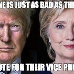 Donald Trump and Hillary Clinton | THINK ONE IS JUST AS BAD AS THE OTHER? THEN VOTE FOR THEIR VICE PRESIDENT | image tagged in donald trump and hillary clinton | made w/ Imgflip meme maker