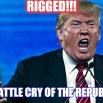 angry trump | RIGGED!!! THE BATTLE CRY OF THE REPUBLICAN | image tagged in angry trump | made w/ Imgflip meme maker