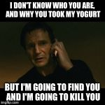 Liam Neeson Taken Meme | I DON'T KNOW WHO YOU ARE, AND WHY YOU TOOK MY YOGURT BUT I'M GOING TO FIND YOU AND I'M GOING TO KILL YOU | image tagged in memes,liam neeson taken | made w/ Imgflip meme maker
