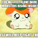 Hamtaro Meme | YOU MAY FEEL ALONE DARK MONSTERS RISING INSIDE, BUT I WILL HELP FIGHT THEM | image tagged in memes,hamtaro | made w/ Imgflip meme maker