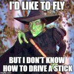 Wicked Witch | I'D LIKE TO FLY BUT I DON'T KNOW HOW TO DRIVE A STICK | image tagged in wicked witch | made w/ Imgflip meme maker