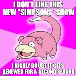 "Slowpoke Meme | I DON'T LIKE THIS NEW ""SIMPSONS"" SHOW I HIGHLY DOUBT IT GETS RENEWED FOR A SECOND SEASON 
