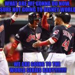 Cleveland Indians Going to World Series | WHAT ARE WE GONNA DO NOW, SURE NOT GOING TO DISNEY WORLD WE ARE GOING TO THE  WORLD SERIES BABY!!!!!!!! | image tagged in cleveland indians going to world series | made w/ Imgflip meme maker