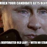 Putin Crying | WHEN YOUR CANDIDATE GETS BEAT BY A DEHYDRATED OLD LADY -- WITH NO STAMINA | image tagged in putin crying | made w/ Imgflip meme maker