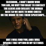 Liam Neeson Taken Meme | FACEBOOK... I DON'T KNOW WHO YOU ARE, OR WHY YOU WANT TO CONTACT THE ALIENS AND ENSLAVE THE HUMAN RACE SO WE HAVE TO MINE CHEESE ON THE MOON | image tagged in memes,liam neeson taken | made w/ Imgflip meme maker