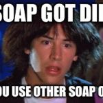 bill and ted | IF SOAP GOT DIRTY DO YOU USE OTHER SOAP ON IT? | image tagged in bill and ted | made w/ Imgflip meme maker