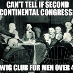 second continental congress | CAN'T TELL IF SECOND CONTINENTAL CONGRESS? OR WIG CLUB FOR MEN OVER 40? | image tagged in second continental congress | made w/ Imgflip meme maker