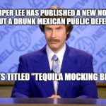 "Tequila Ron Burgundy | HARPER LEE HAS PUBLISHED A NEW NOVEL ABOUT A DRUNK MEXICAN PUBLIC DEFENDER ITS TITLED ""TEQUILA MOCKING BIRD"" 