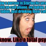 Annoying Facebook Girl | She saw a person in Starbucks yesterday, with no cell phone, no laptop, and no tablet, just drinking their coffee... You know. Like a total  | image tagged in annoying facebook girl | made w/ Imgflip meme maker