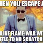 Gangnam Style PSY Meme | WHEN YOU ESCAPE AN ONLINE FLAME-WAR WITH LITTLE TO NO SCRATCHES. | image tagged in memes,gangnam style psy | made w/ Imgflip meme maker