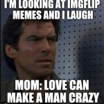 Bothered Bond Meme | I'M LOOKING AT IMGFLIP MEMES AND I LAUGH MOM: LOVE CAN MAKE A MAN CRAZY | image tagged in memes,bothered bond | made w/ Imgflip meme maker